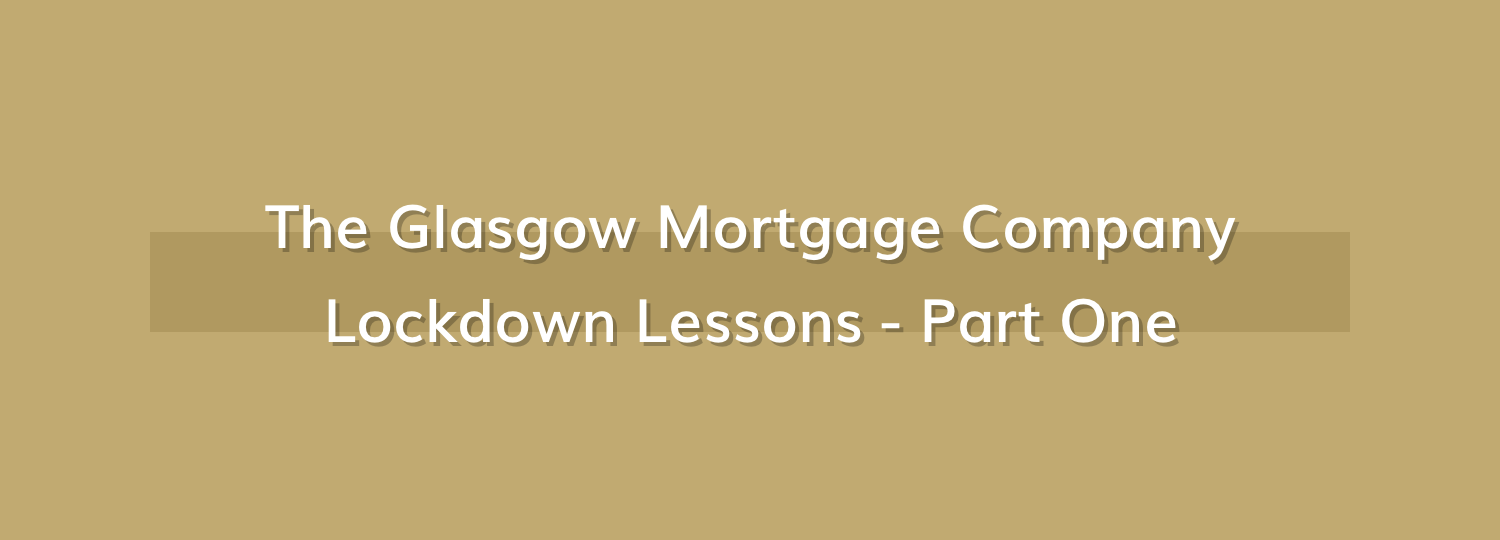 The Glasgow Mortgage Company Does Lockdown – Part 1